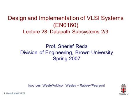S. Reda EN160 SP'07 Design and Implementation of VLSI Systems (EN0160) Lecture 28: Datapath Subsystems 2/3 Prof. Sherief Reda Division of Engineering,