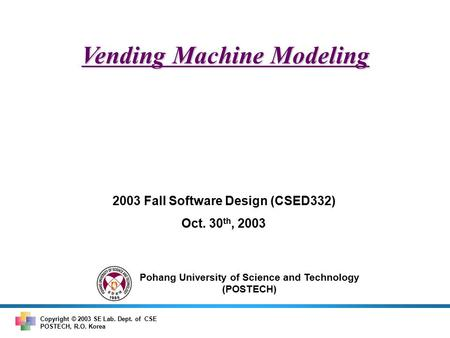 Pohang University of Science and Technology (POSTECH) Copyright © 2003 SE Lab. Dept. of CSE POSTECH, R.O. Korea Vending Machine Modeling 2003 Fall Software.