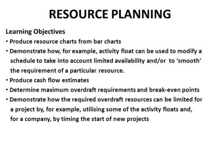 RESOURCE PLANNING Learning Objectives Produce resource charts from bar charts Demonstrate how, for example, activity float can be used to modify a schedule.