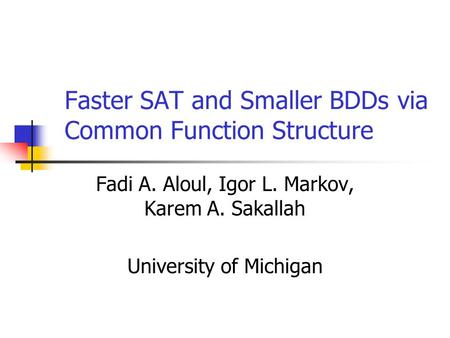 Faster SAT and Smaller BDDs via Common Function Structure Fadi A. Aloul, Igor L. Markov, Karem A. Sakallah University of Michigan.