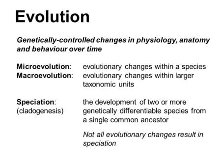 Evolution Genetically-controlled changes in physiology, anatomy and behaviour over time Microevolution: evolutionary changes within a species Macroevolution: