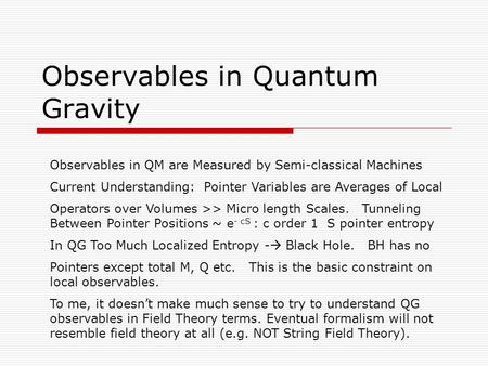 Observables in Quantum Gravity Observables in QM are Measured by Semi-classical Machines Current Understanding: Pointer Variables are Averages of Local.