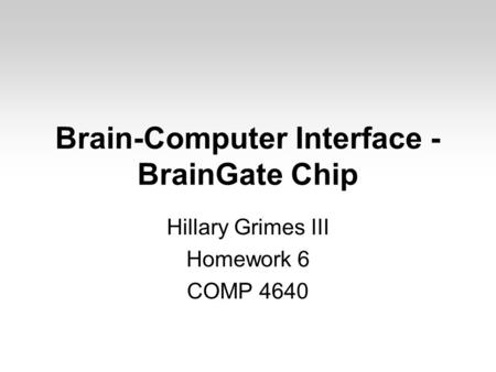 Brain-Computer Interface - BrainGate Chip Hillary Grimes III Homework 6 COMP 4640.