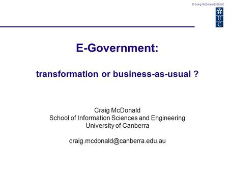 © Craig McDonald 2005 UC E-Government: transformation or business-as-usual ? Craig McDonald School of Information Sciences and Engineering University of.