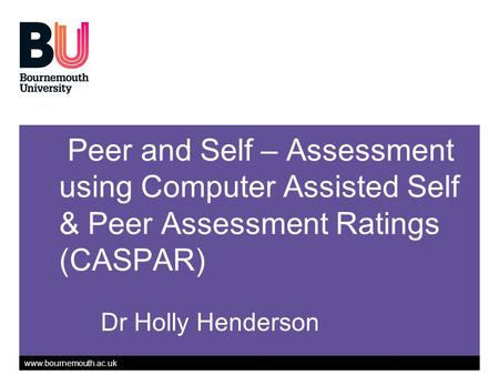 Www.bournemouth.ac.uk Peer and Self – Assessment using Computer Assisted Self & Peer Assessment Ratings (CASPAR) Dr Holly Henderson.