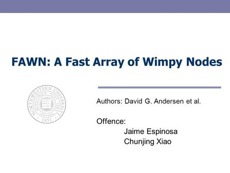 FAWN: A Fast Array of Wimpy Nodes Authors: David G. Andersen et al. Offence: Jaime Espinosa Chunjing Xiao.