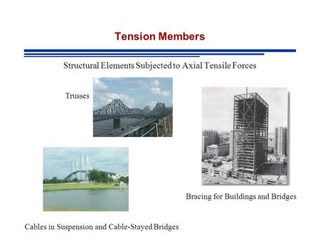 Tension Members Structural Elements Subjected to Axial Tensile Forces Cables in Suspension and Cable-Stayed Bridges Trusses Bracing for Buildings and Bridges.