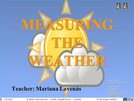 MEASURING THE WEATHER Teacher: Mariana Lavenás. WEATHER Weather refers to the state of the atmosphere: Pressure Temperature Precipitation Wind Sun Instruments.
