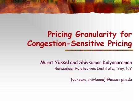 Pricing Granularity for Congestion-Sensitive Pricing Murat Yüksel and Shivkumar Kalyanaraman Rensselaer Polytechnic Institute, Troy, NY {yuksem, shivkuma}