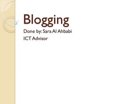 Blogging Done by: Sara Al Ahbabi ICT Advisor. What is a Blog? According to the Wikipedia definition, a blog is a type of website, usually maintained by.