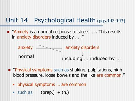 "Unit 14 Psychological Health (pgs.142-143) ""Anxiety is a normal response to stress …. This results in anxiety disorders induced by …."" ""Physical symptoms."