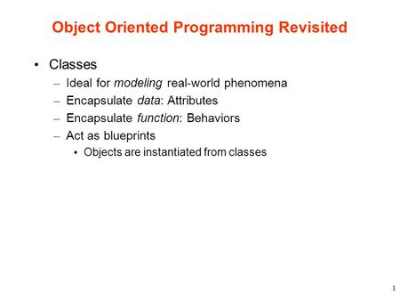 1 Object Oriented Programming Revisited Classes – Ideal for modeling real-world phenomena – Encapsulate data: Attributes – Encapsulate function: Behaviors.