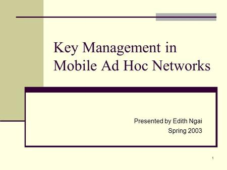 1 Key Management in Mobile Ad Hoc Networks Presented by Edith Ngai Spring 2003.