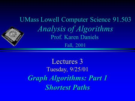 UMass Lowell Computer Science 91.503 Analysis of Algorithms Prof. Karen Daniels Fall, 2001 Lectures 3 Tuesday, 9/25/01 Graph Algorithms: Part 1 Shortest.