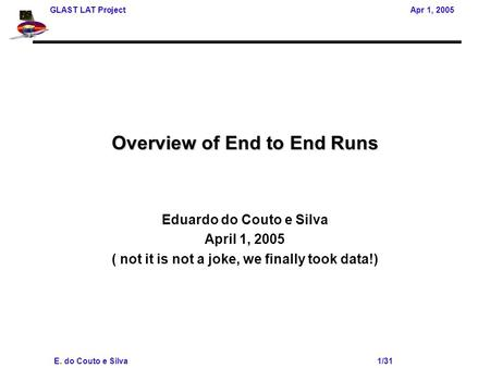 GLAST LAT Project Apr 1, 2005 E. do Couto e Silva 1/31 Overview of End to End Runs Eduardo do Couto e Silva April 1, 2005 ( not it is not a joke, we finally.