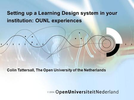 © 2004 Setting up a Learning Design system in your institution: OUNL experiences Colin Tattersall, The Open University of the Netherlands.