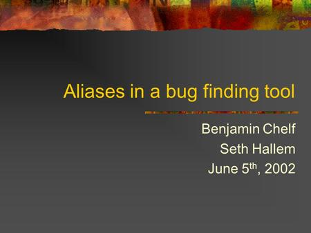 Aliases in a bug finding tool Benjamin Chelf Seth Hallem June 5 th, 2002.
