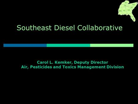 Southeast Diesel Collaborative Carol L. Kemker, Deputy Director Air, Pesticides and Toxics Management Division.