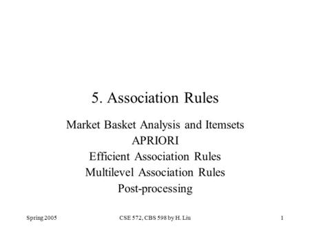 Spring 2005CSE 572, CBS 598 by H. Liu1 5. Association Rules Market Basket Analysis and Itemsets APRIORI Efficient Association Rules Multilevel Association.