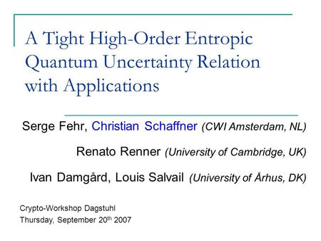 A Tight High-Order Entropic Quantum Uncertainty Relation with Applications Serge Fehr, Christian Schaffner (CWI Amsterdam, NL) Renato Renner (University.