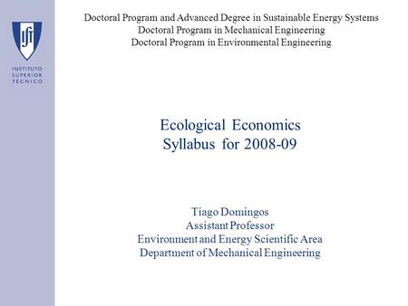 Ecological Economics Syllabus for 2008-09 Tiago Domingos Assistant Professor Environment and Energy Scientific Area Department of Mechanical Engineering.