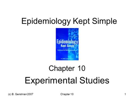 (c) B. Gerstman 2007Chapter 101 Epidemiology Kept Simple Chapter 10 Experimental Studies.