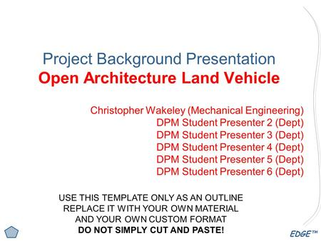 EDGE™ Project Background Presentation Open Architecture Land Vehicle Christopher Wakeley (Mechanical Engineering) DPM Student Presenter 2 (Dept) DPM Student.