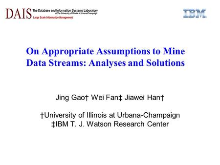 On Appropriate Assumptions to Mine Data Streams: Analyses and Solutions Jing Gao† Wei Fan‡ Jiawei Han† †University of Illinois at Urbana-Champaign ‡IBM.