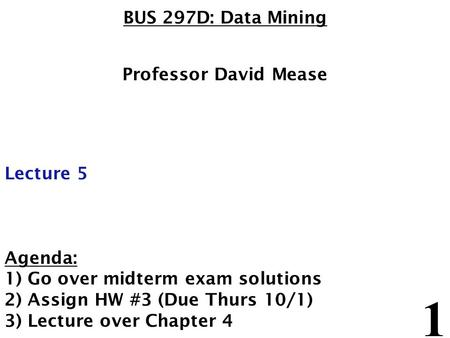 1 BUS 297D: Data Mining Professor David Mease Lecture 5 Agenda: 1) Go over midterm exam solutions 2) Assign HW #3 (Due Thurs 10/1) 3) Lecture over Chapter.