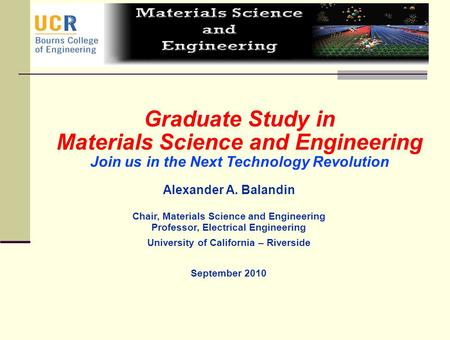 A.A. Balandin Graduate Study in Materials Science and Engineering Join us in the Next Technology Revolution Alexander A. Balandin Chair, Materials Science.