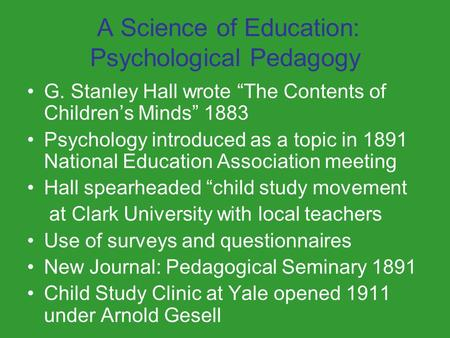 "A Science of Education: Psychological Pedagogy G. Stanley Hall wrote ""The Contents of Children's Minds"" 1883 Psychology introduced as a topic in 1891 National."