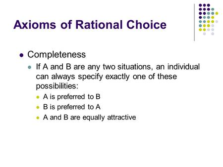 Axioms of Rational Choice Completeness If A and B are any two situations, an individual can always specify exactly one of these possibilities: A is preferred.