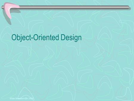 Object-Oriented Design ©Ian Sommerville 2006. Objectives To explain how a software design may be represented as a set of interacting objects that manage.