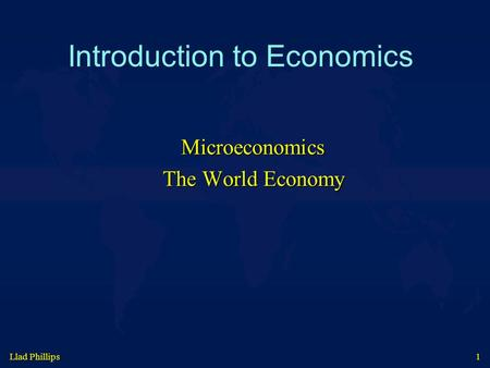 Llad Phillips 1 Introduction to Economics Microeconomics The World Economy.
