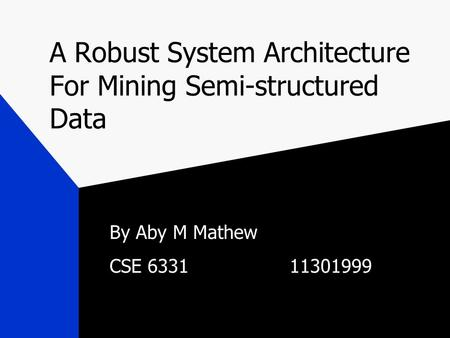 A Robust System Architecture For Mining Semi-structured Data By Aby M Mathew CSE 633111301999.