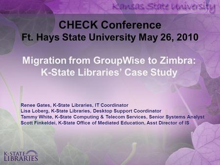 CHECK Conference Ft. Hays State University May 26, 2010 Migration from GroupWise to Zimbra: K-State Libraries' Case Study Renee Gates, K-State Libraries,