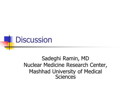 Discussion Sadeghi Ramin, MD Nuclear Medicine Research Center, Mashhad University of Medical Sciences.