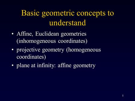 1 Basic geometric concepts to understand Affine, Euclidean geometries (inhomogeneous coordinates) projective geometry (homogeneous coordinates) plane at.