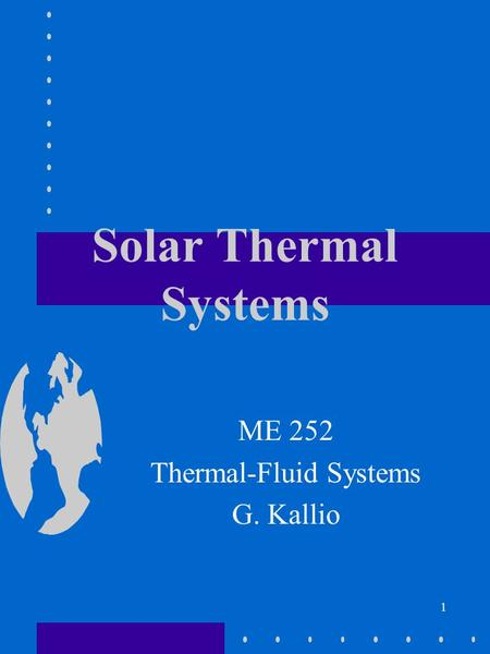 1 Solar Thermal Systems ME 252 Thermal-Fluid Systems G. Kallio.