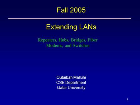 1 Fall 2005 Extending LANs Qutaibah Malluhi CSE Department Qatar University Repeaters, Hubs, Bridges, Fiber Modems, and Switches.
