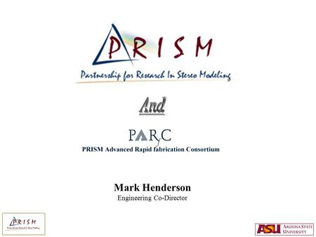 Mark Henderson Engineering Co-Director. What is PRISM ? An interdisciplinary initiative serving research and teaching needs at ASU in the area of 3D Computer.