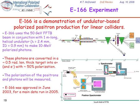 K.T. McDonald DoE Review Aug. 10, 2006 19 E-166 Experiment E-166 is a demonstration of undulator-based polarized positron production for linear colliders.