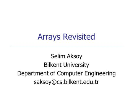 Arrays Revisited Selim Aksoy Bilkent University Department of Computer Engineering