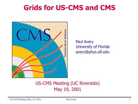US-CMS Meeting (May 19, 2001)Paul Avery1 US-CMS Meeting (UC Riverside) May 19, 2001 Grids for US-CMS and CMS Paul Avery University of Florida