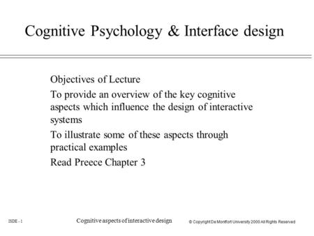 © Copyright De Montfort University 2000 All Rights Reserved ISDE - 1 Cognitive aspects of interactive design Cognitive Psychology & Interface design Objectives.