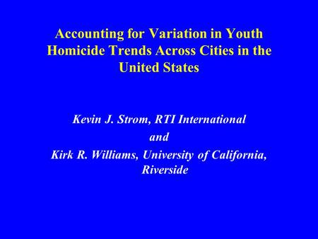 Accounting for Variation in Youth Homicide Trends Across Cities in the United States Kevin J. Strom, RTI International and Kirk R. Williams, University.