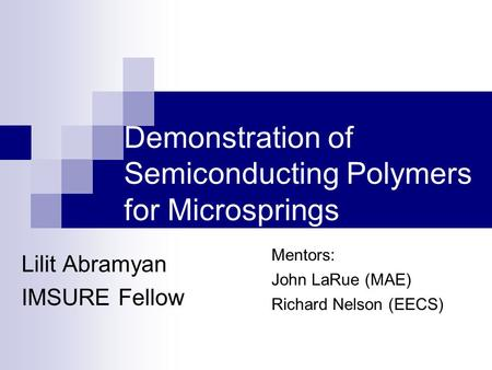 Demonstration of Semiconducting Polymers for Microsprings Lilit Abramyan IMSURE Fellow Mentors: John LaRue (MAE) Richard Nelson (EECS)