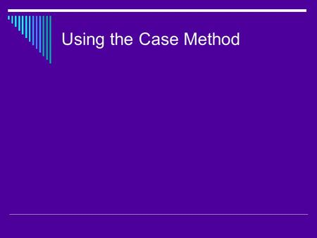 Using the Case Method  Cases have been used for a long time in the disciplines of clinical psychology and public policy and can be traced back to 1870.
