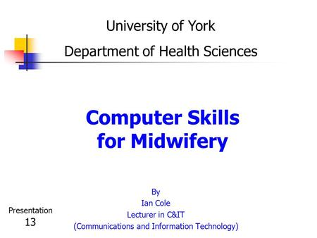 Computer Skills for Midwifery By Ian Cole Lecturer in C&IT (Communications and Information Technology) University of York Department of Health Sciences.