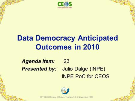 Data Democracy Anticipated Outcomes in 2010 Agenda item: 23 Presented by: Julio Dalge (INPE) INPE PoC for CEOS 1 23 rd CEOS Plenary I Phuket, Thailand.